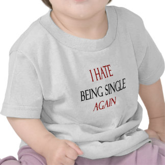I Hate Being Single Again T-shirts
