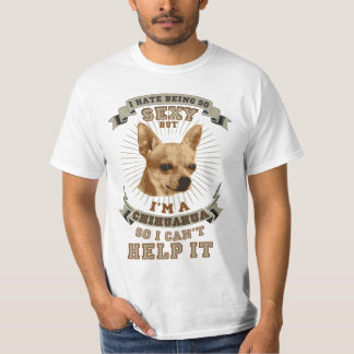 I hate being so sexy, but I'm a Chihuahua T-Shirt