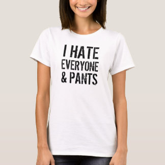 I Hate Everyone and Pants Ladies T-Shirt