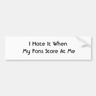 I Hate It When My Fans Stare At Me Car Bumper Sticker