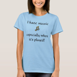 I hate music, especially when its played shirt