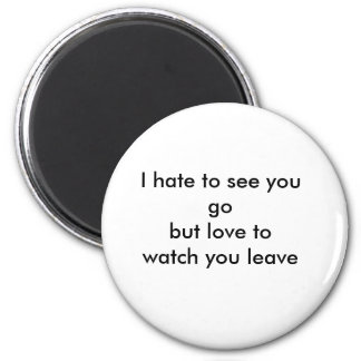 I hate to see you go but I love to watch you leave 2 Inch Round Magnet