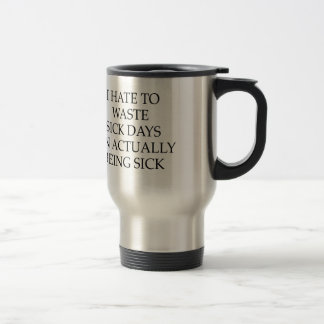 I Hate To Waste Sick Days On Actually Being Sick 15 Oz Stainless Steel Travel Mug