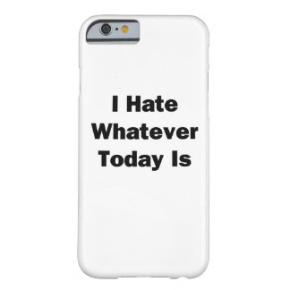 I Hate Whatever Today Is Barely There iPhone 6 Case