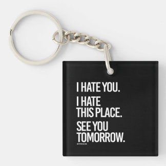 I hate you I hate this place See you Tomorrow -    Keychain