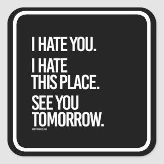 I hate you I hate this place See you Tomorrow -    Square Sticker