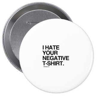 I HATE YOUR NEGATIVE T-SHIRT PINBACK BUTTONS
