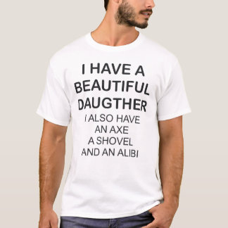 I HAVE A BEAUTIFUL DAUGHTER I ALSO HAVE AN AXE T-Shirt