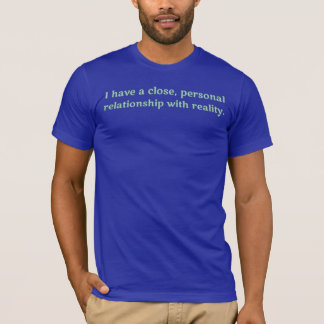 I have a close, personal relationship with reality T-Shirt