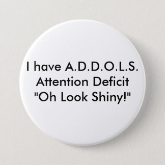 "I have A.D.D.O.L.S.Attention Deficit  ""Oh Look ... Pinback Button"