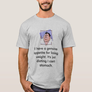 I have a genuine appetite for losing weight... T-Shirt