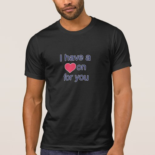 I have a heart on hard on for you. t shirt