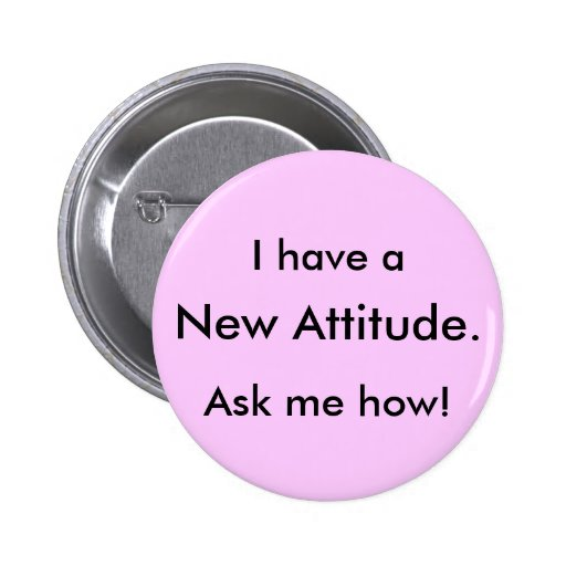 I have a, New Attitude., Ask me how! 2 Inch Round Button