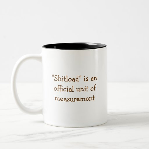 "I have a Shitload of worktoday.., ""Shitload"" is... Mug"