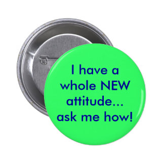I have a whole NEW attitude...ask me how! Pinback Button