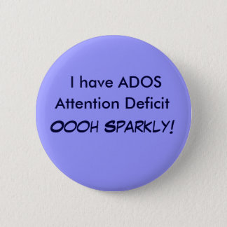 I have ADOS, Attention Deficit Oooh Sparkly! Butto Button