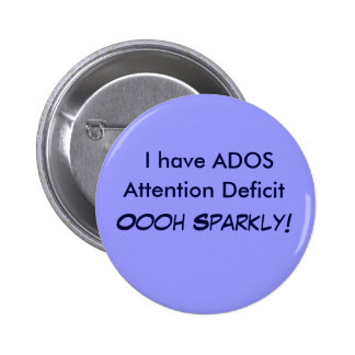 I have ADOS, Attention Deficit Oooh Sparkly! Butto Pinback Button