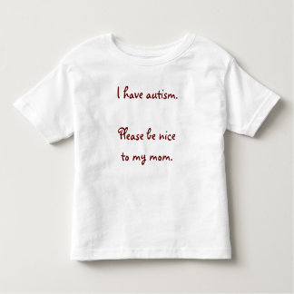 I have autism. Please be nice to my mom. T Shirts