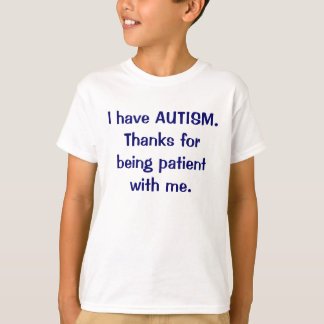 I have AUTISM Thanks for being patient t-shirt