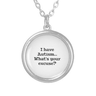I Have Autism… What's Your Excuse? Silver Plated Necklace