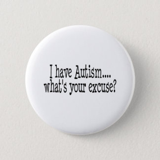 I Have Autism What's Your Excuse Button