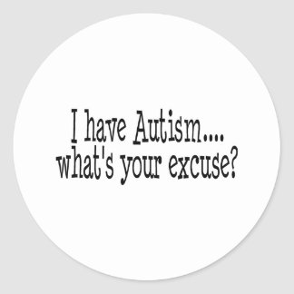I Have Autism What's Your Excuse Classic Round Sticker