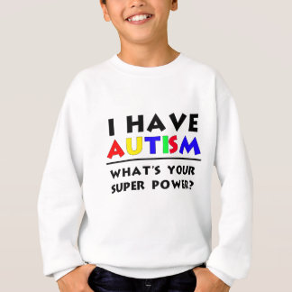 I Have Autism. What's Your Super Power? Sweatshirt