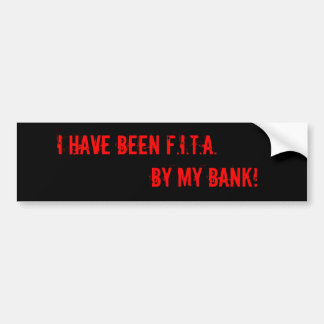 I have been F.I.T.A. by my Bank! Bumper Sticker