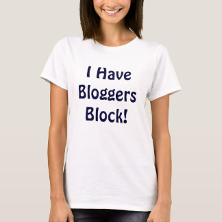 I Have Bloggers Block! T-Shirt