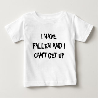 I HAVE FALLEN AND I CAN'T GET UP BABY T-Shirt