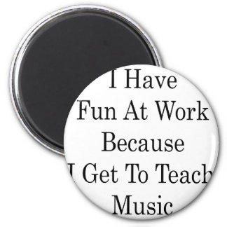 I Have Fun At Work Because I Get To Teach Music Magnet