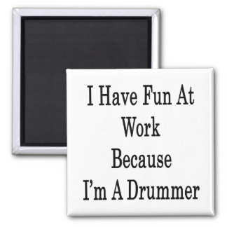 I Have Fun At Work Because I m A Drummer Refrigerator Magnet