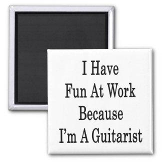I Have Fun At Work Because I m A Guitarist Fridge Magnet