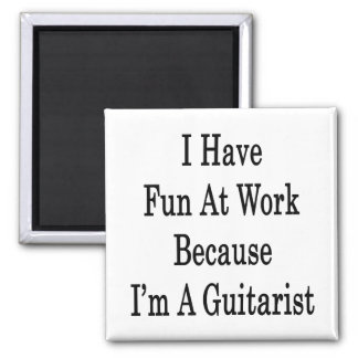 I Have Fun At Work Because I m A Guitarist Refrigerator Magnet