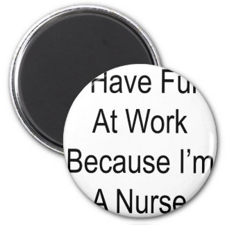 I Have Fun At Work Because I m A Nurse Refrigerator Magnets