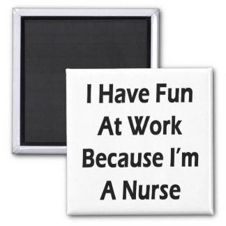 I Have Fun At Work Because I m A Nurse Magnet