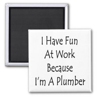 I Have Fun At Work Because I m A Plumber Fridge Magnets