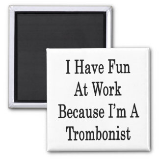 I Have Fun At Work Because I m A Trombonist Refrigerator Magnet