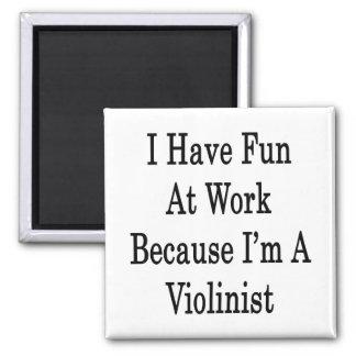 I Have Fun At Work Because I m A Violinist Fridge Magnet