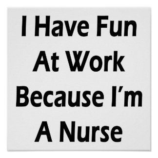 I Have Fun At Work Because I'm A Nurse Print