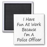 I Have Fun At Work Because I'm A Police Officer Refrigerator Magnets
