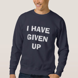 I HAVE GIVEN UP PULL OVER SWEATSHIRT