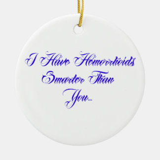 I have Hemorrhoids smarter than you... Ceramic Ornament