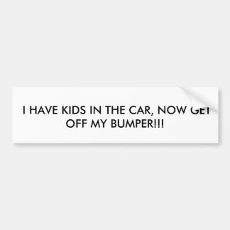 I HAVE KIDS IN THE CAR, NOW GET OFF MY BUMPER!!! BUMPER STICKER