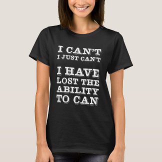 I Have Lost the Ability to Can Funny Lazy T-shirt