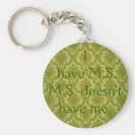 I have M.S...M.S. doesn't have me. Keychain
