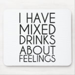 I HAVE MIXED DRINKS ABOUT FEELINGS MOUSEPADS