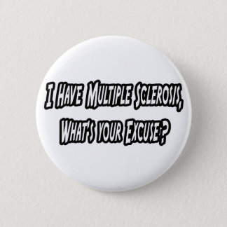 I Have MS, What's Your Excuse? Pinback Button