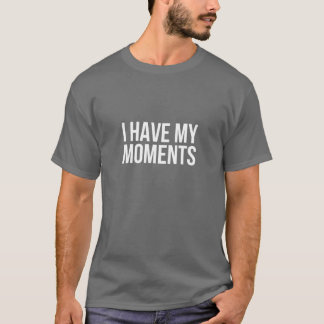 I Have My Moments T-Shirt