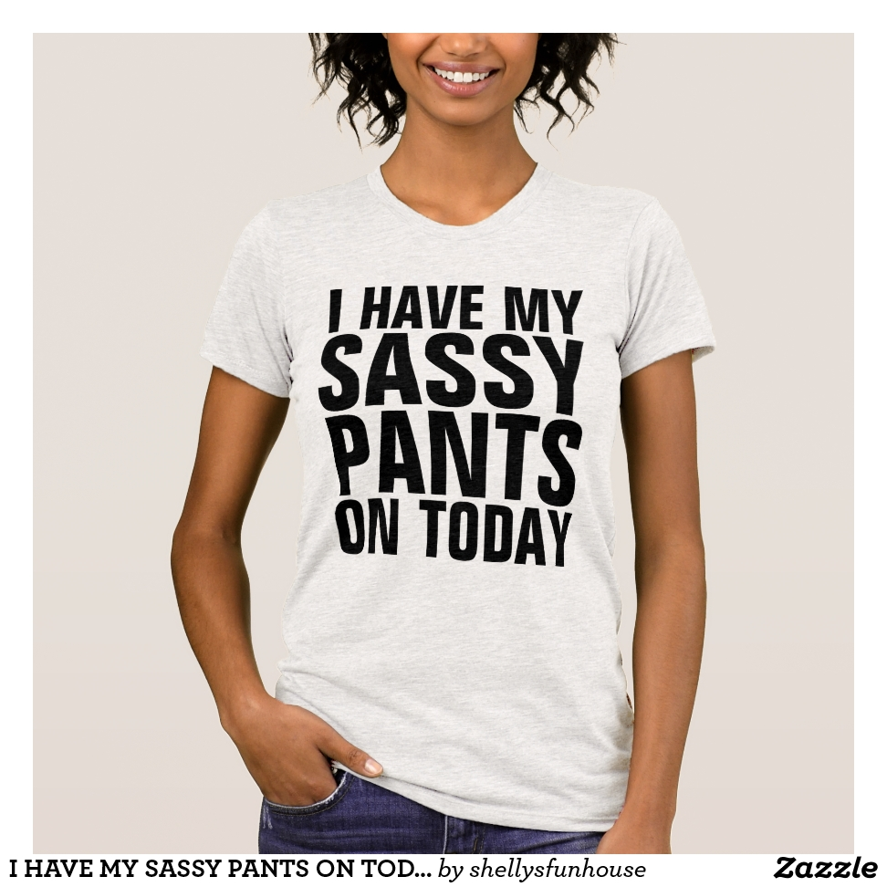 I HAVE MY SASSY PANTS ON TODAY T-Shirts - Best Selling Long-Sleeve Street Fashion Shirt Designs